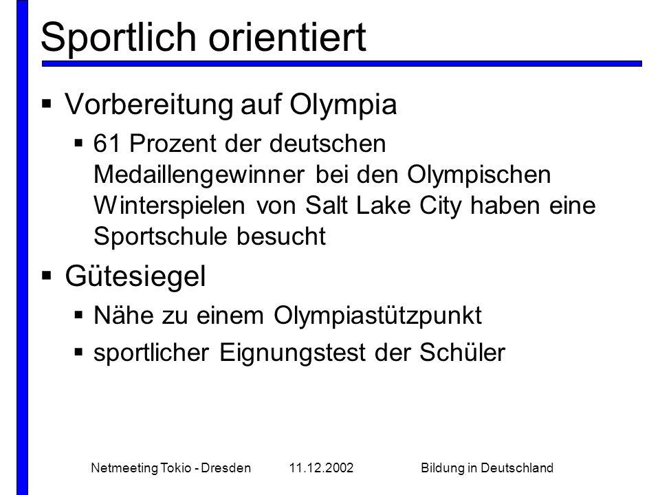 Netmeeting Tokio - Dresden11.12.2002Bildung in Deutschland Sportlich orientiert  Vorbereitung auf Olympia  61 Prozent der deutschen Medaillengewinner bei den Olympischen Winterspielen von Salt Lake City haben eine Sportschule besucht  Gütesiegel  Nähe zu einem Olympiastützpunkt  sportlicher Eignungstest der Schüler