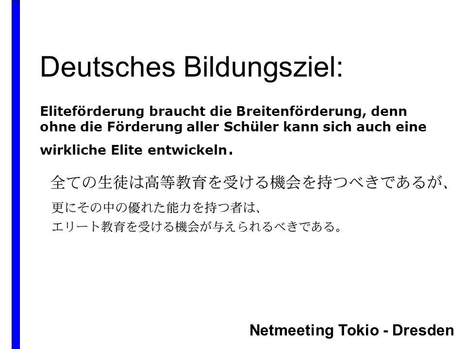 Netmeeting Tokio - Dresden Deutsches Bildungsziel: Eliteförderung braucht die Breitenförderung, denn ohne die Förderung aller Schüler kann sich auch eine wirkliche Elite entwickeln.