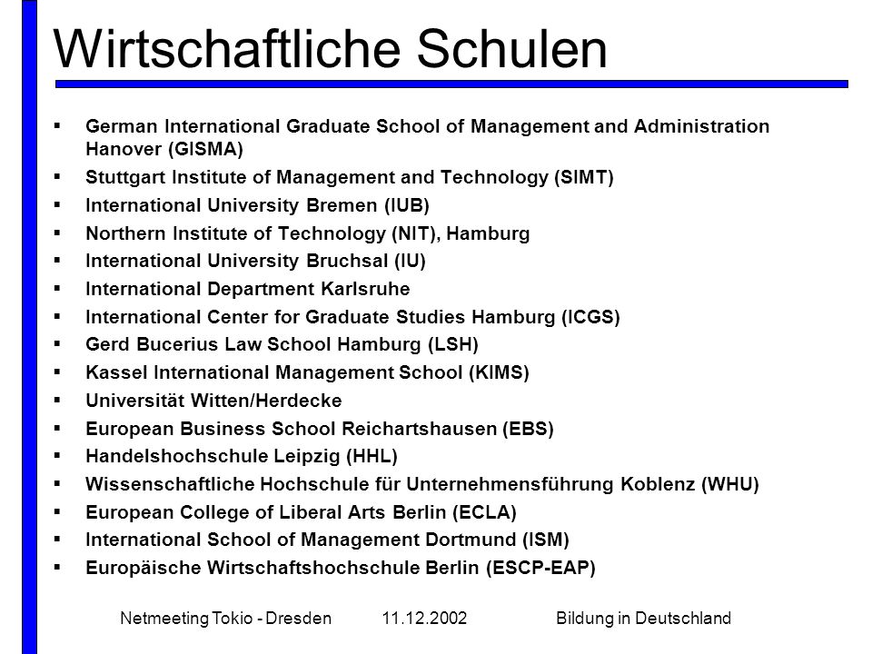 Netmeeting Tokio - Dresden11.12.2002Bildung in Deutschland Wirtschaftliche Schulen  German International Graduate School of Management and Administration Hanover (GISMA)  Stuttgart Institute of Management and Technology (SIMT)  International University Bremen (IUB)  Northern Institute of Technology (NIT), Hamburg  International University Bruchsal (IU)  International Department Karlsruhe  International Center for Graduate Studies Hamburg (ICGS)  Gerd Bucerius Law School Hamburg (LSH)  Kassel International Management School (KIMS)  Universität Witten/Herdecke  European Business School Reichartshausen (EBS)  Handelshochschule Leipzig (HHL)  Wissenschaftliche Hochschule für Unternehmensführung Koblenz (WHU)  European College of Liberal Arts Berlin (ECLA)  International School of Management Dortmund (ISM)  Europäische Wirtschaftshochschule Berlin (ESCP-EAP)