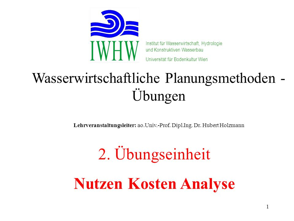 1 Wasserwirtschaftliche Planungsmethoden - Übungen Lehrveranstaltungsleiter: ao.Univ.-Prof. Dipl.Ing. Dr. Hubert Holzmann Institut für Wasserwirtschaf