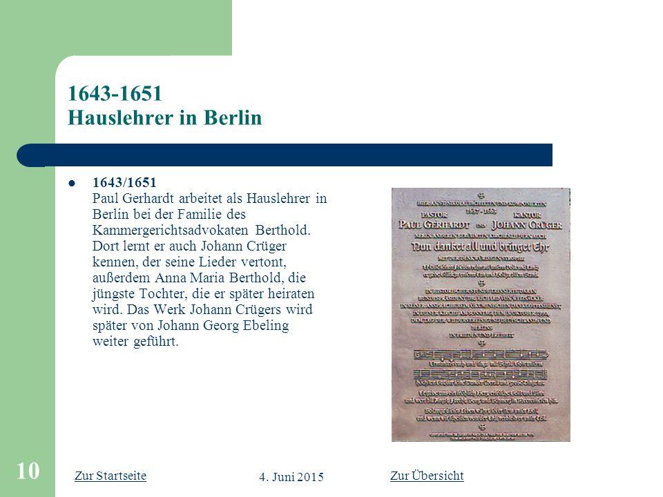 Zur Startseite 4. Juni 2015 10 1643-1651 Hauslehrer in Berlin 1643/1651 Paul Gerhardt arbeitet als Hauslehrer in Berlin bei der Familie des Kammergeri