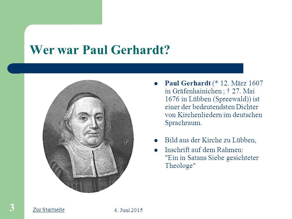Zur Startseite 4. Juni 2015 3 Wer war Paul Gerhardt? Paul Gerhardt (* 12. März 1607 in Gräfenhainichen ; † 27. Mai 1676 in Lübben (Spreewald)) ist ein