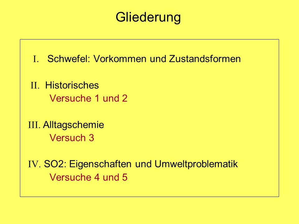 Gliederung I. Schwefel: Vorkommen und Zustandsformen II. Historisches Versuche 1 und 2 III. Alltagschemie Versuch 3 IV. SO2: Eigenschaften und Umweltp