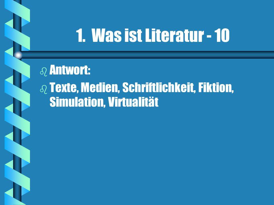 1. Was ist Literatur - 10 b b Antwort: b b Texte, Medien, Schriftlichkeit, Fiktion, Simulation, Virtualität