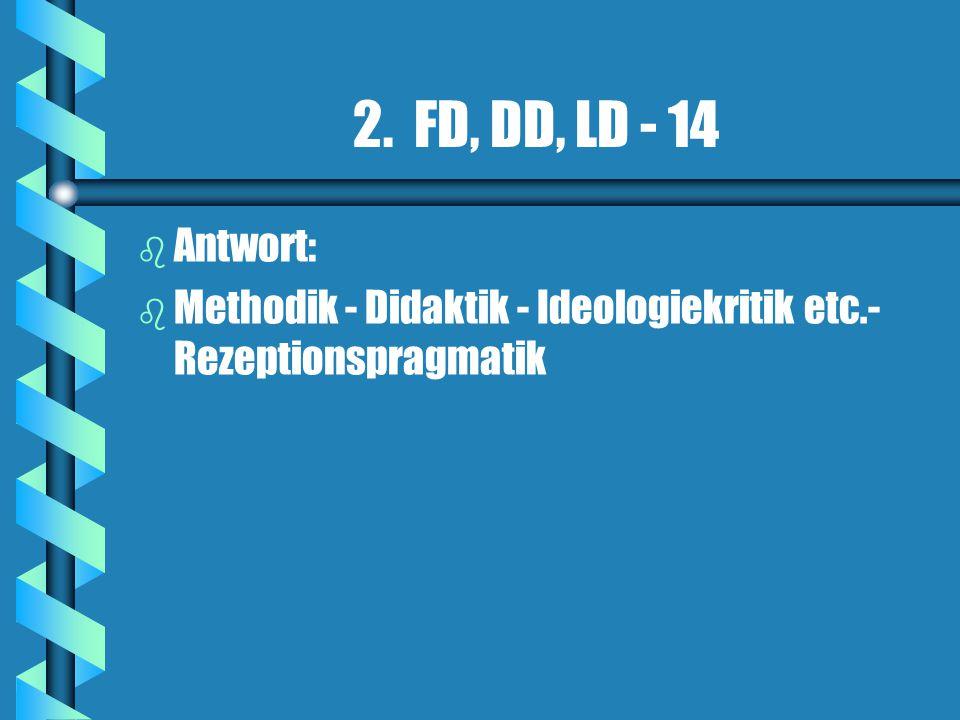 2. FD, DD, LD - 14 b b Antwort: b b Methodik - Didaktik - Ideologiekritik etc.- Rezeptionspragmatik