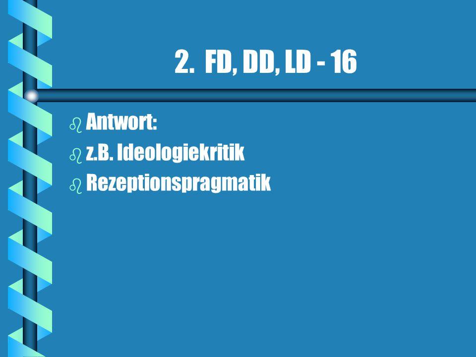 2. FD, DD, LD - 16 b b Antwort: b b z.B. Ideologiekritik b b Rezeptionspragmatik