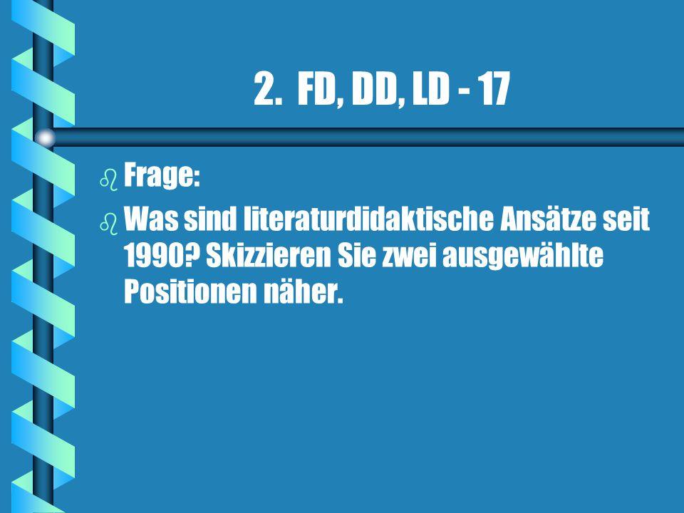 2. FD, DD, LD - 17 b b Frage: b b Was sind literaturdidaktische Ansätze seit 1990? Skizzieren Sie zwei ausgewählte Positionen näher.