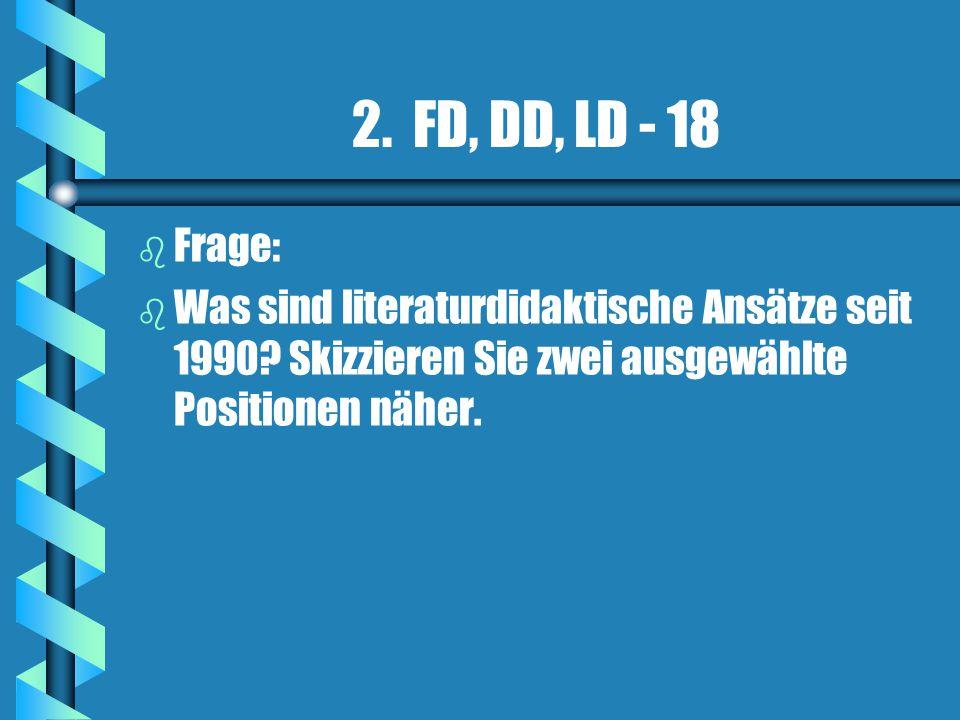 2. FD, DD, LD - 18 b b Frage: b b Was sind literaturdidaktische Ansätze seit 1990? Skizzieren Sie zwei ausgewählte Positionen näher.