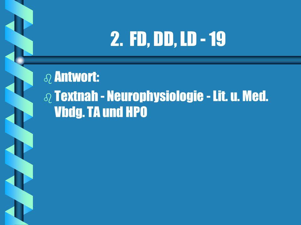 2. FD, DD, LD - 19 b b Antwort: b b Textnah - Neurophysiologie - Lit. u. Med. Vbdg. TA und HPO