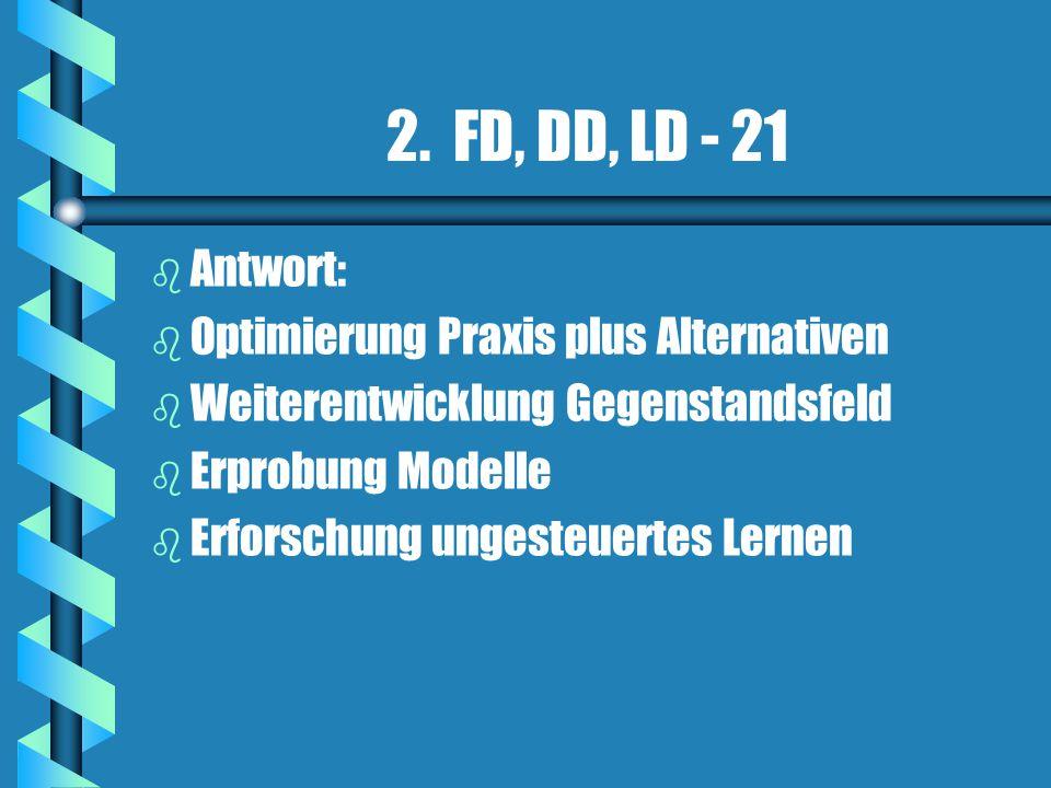 2. FD, DD, LD - 21 b b Antwort: b b Optimierung Praxis plus Alternativen b b Weiterentwicklung Gegenstandsfeld b b Erprobung Modelle b b Erforschung u