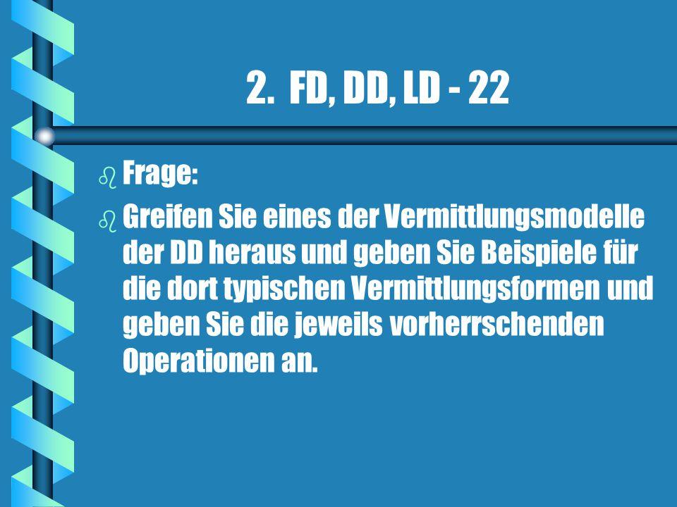 2. FD, DD, LD - 22 b b Frage: b b Greifen Sie eines der Vermittlungsmodelle der DD heraus und geben Sie Beispiele für die dort typischen Vermittlungsf