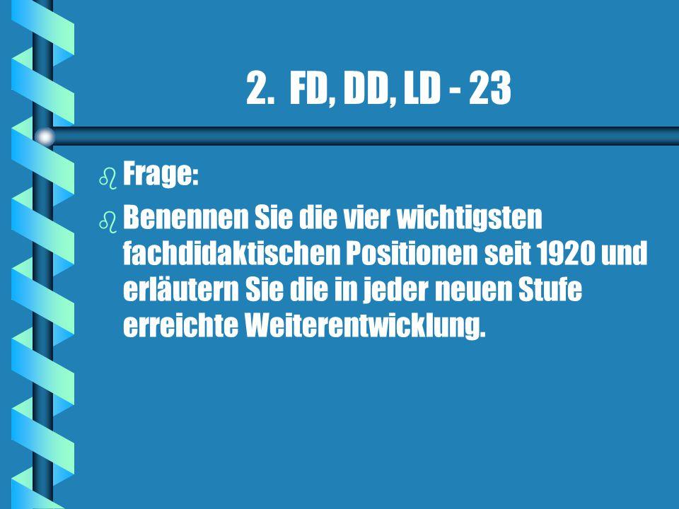 2. FD, DD, LD - 23 b b Frage: b b Benennen Sie die vier wichtigsten fachdidaktischen Positionen seit 1920 und erläutern Sie die in jeder neuen Stufe e