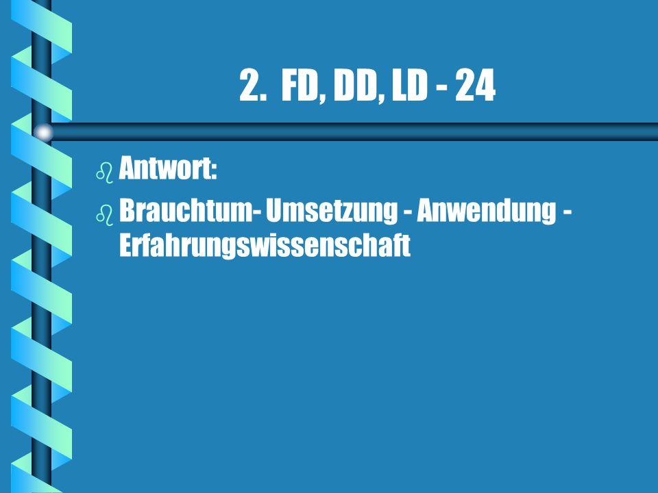 2. FD, DD, LD - 24 b b Antwort: b b Brauchtum- Umsetzung - Anwendung - Erfahrungswissenschaft