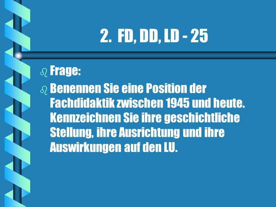 2. FD, DD, LD - 25 b b Frage: b b Benennen Sie eine Position der Fachdidaktik zwischen 1945 und heute. Kennzeichnen Sie ihre geschichtliche Stellung,