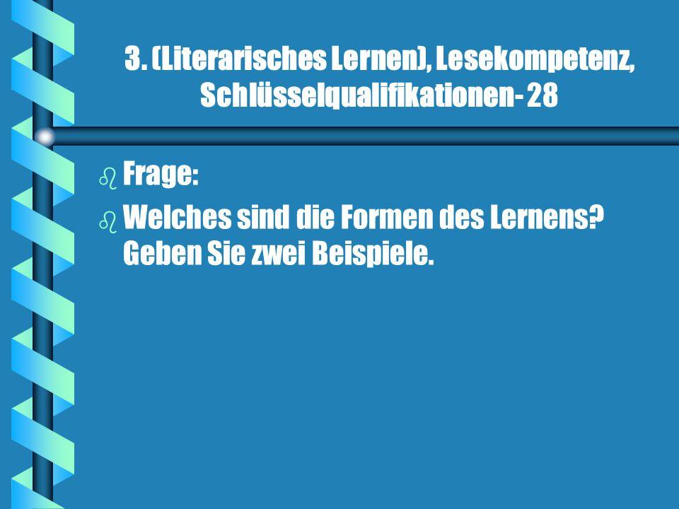 3. (Literarisches Lernen), Lesekompetenz, Schlüsselqualifikationen- 28 b b Frage: b b Welches sind die Formen des Lernens? Geben Sie zwei Beispiele.