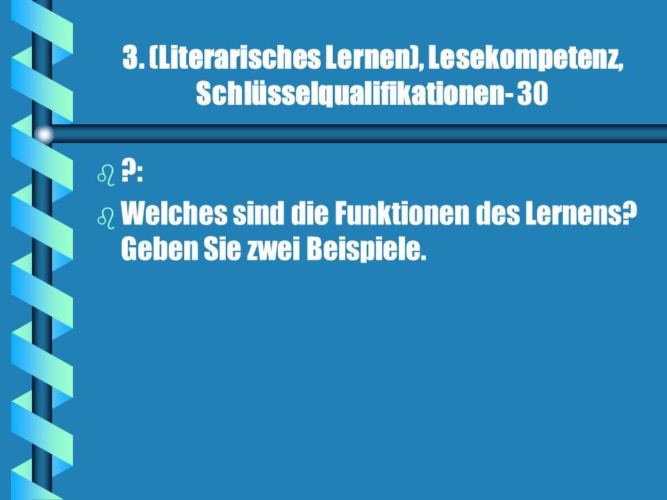 3. (Literarisches Lernen), Lesekompetenz, Schlüsselqualifikationen- 30 b b ?: b b Welches sind die Funktionen des Lernens? Geben Sie zwei Beispiele.