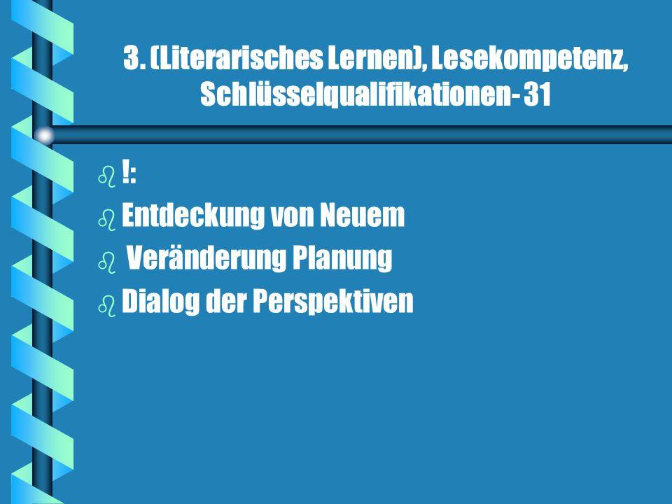 3. (Literarisches Lernen), Lesekompetenz, Schlüsselqualifikationen- 31 b b !: b b Entdeckung von Neuem b b Veränderung Planung b b Dialog der Perspekt
