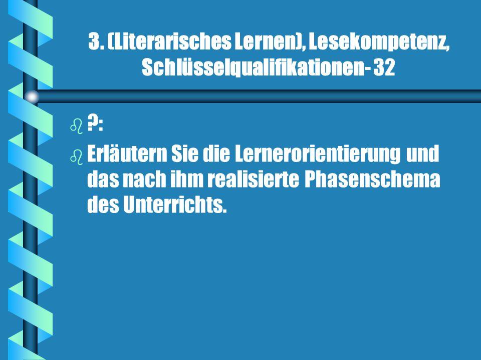 3. (Literarisches Lernen), Lesekompetenz, Schlüsselqualifikationen- 32 b b ?: b b Erläutern Sie die Lernerorientierung und das nach ihm realisierte Ph