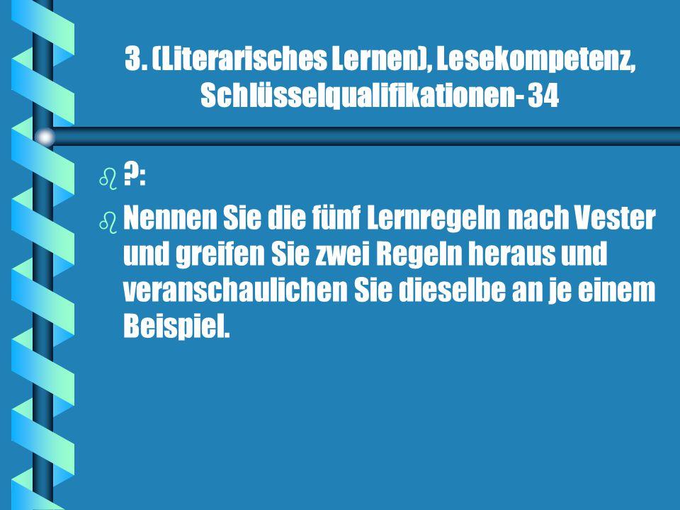 3. (Literarisches Lernen), Lesekompetenz, Schlüsselqualifikationen- 34 b b ?: b b Nennen Sie die fünf Lernregeln nach Vester und greifen Sie zwei Rege