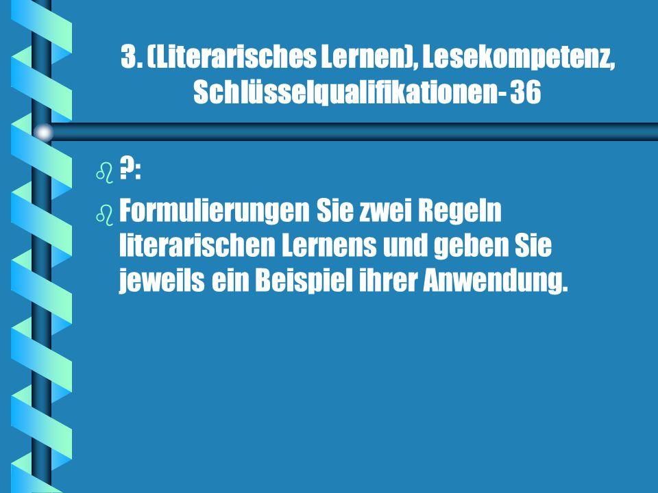 3. (Literarisches Lernen), Lesekompetenz, Schlüsselqualifikationen- 36 b b ?: b b Formulierungen Sie zwei Regeln literarischen Lernens und geben Sie j