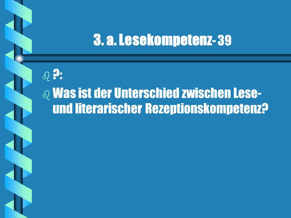 3. a. Lesekompetenz - 39 b b ?: b b Was ist der Unterschied zwischen Lese- und literarischer Rezeptionskompetenz?