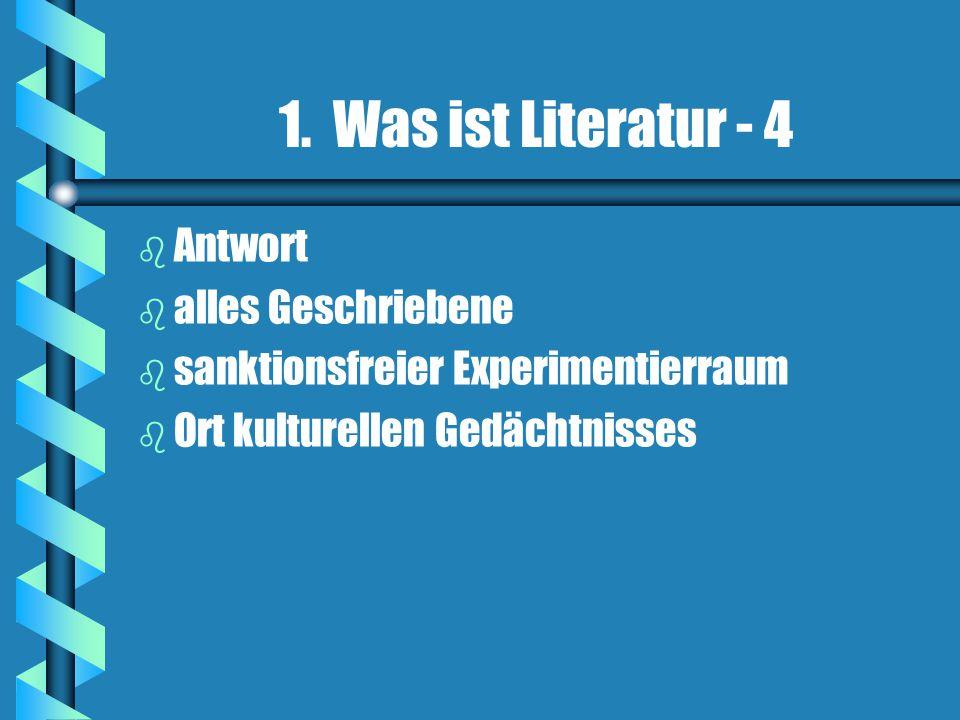 1. Was ist Literatur - 4 b b Antwort b b alles Geschriebene b b sanktionsfreier Experimentierraum b b Ort kulturellen Gedächtnisses