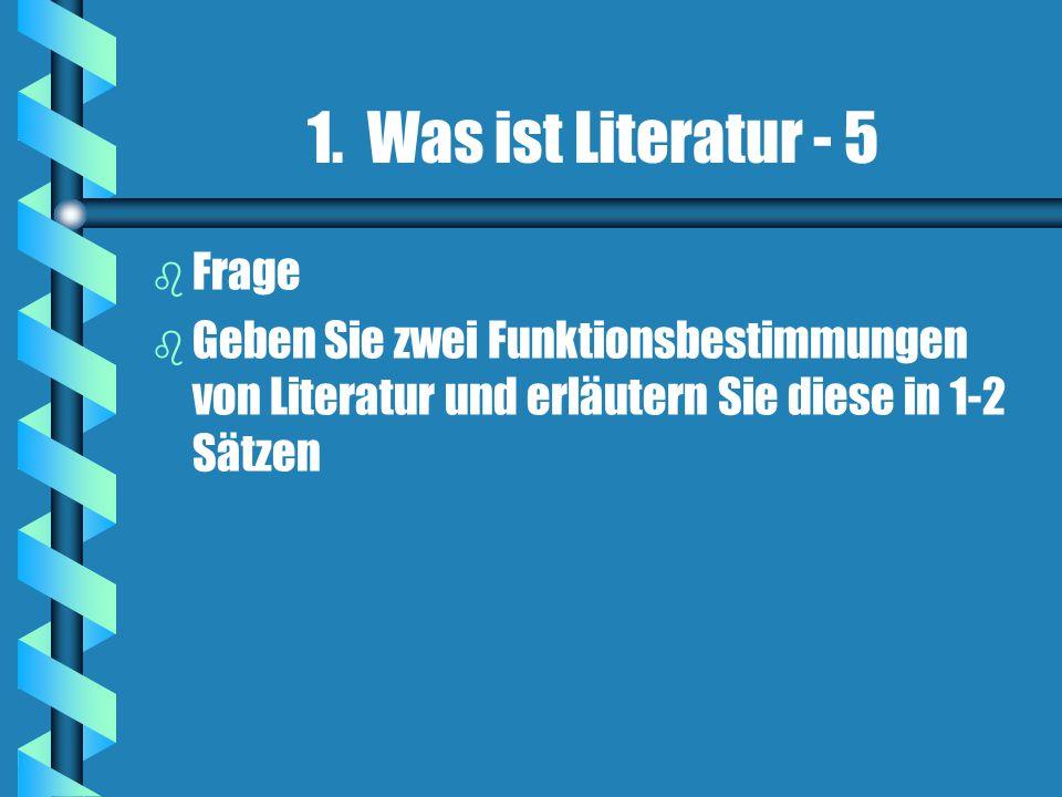 1. Was ist Literatur - 5 b b Frage b b Geben Sie zwei Funktionsbestimmungen von Literatur und erläutern Sie diese in 1-2 Sätzen