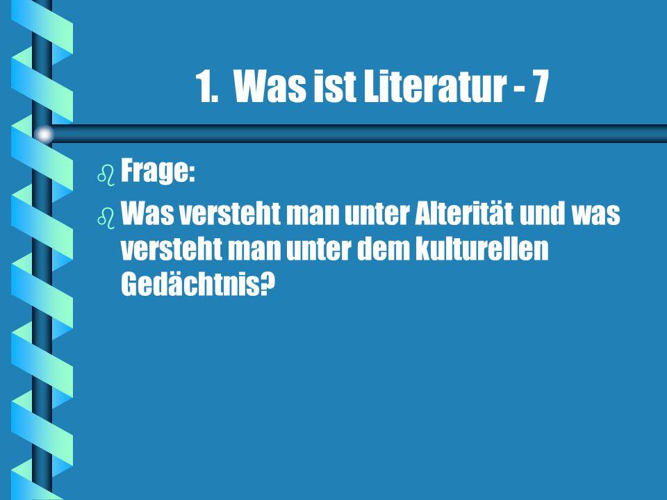 1. Was ist Literatur - 7 b b Frage: b b Was versteht man unter Alterität und was versteht man unter dem kulturellen Gedächtnis?