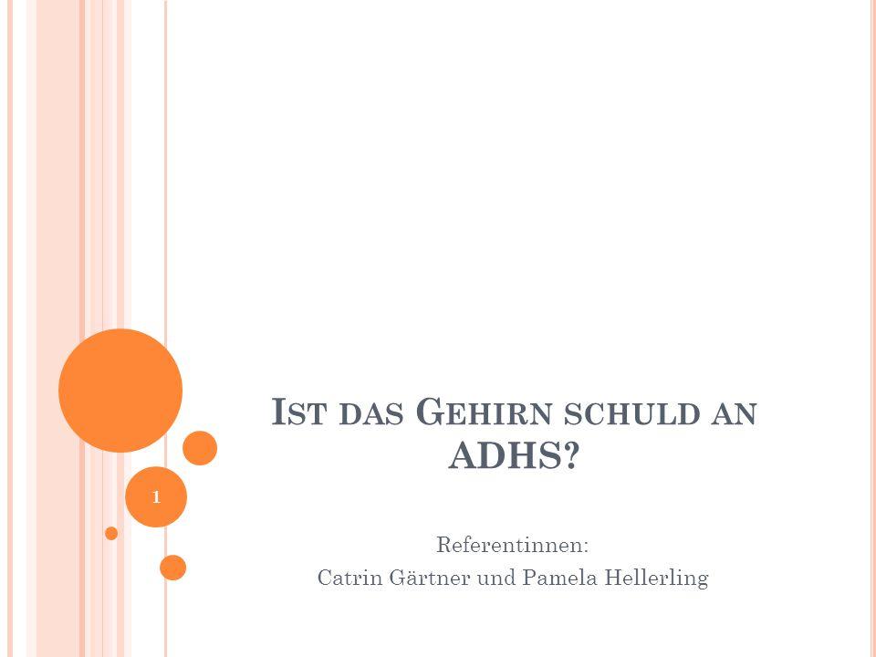 I ST DAS G EHIRN SCHULD AN ADHS? Referentinnen: Catrin Gärtner und Pamela Hellerling 1