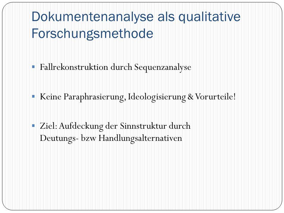 Dokumentenanalyse als qualitative Forschungsmethode  Fallrekonstruktion durch Sequenzanalyse  Keine Paraphrasierung, Ideologisierung & Vorurteile! 