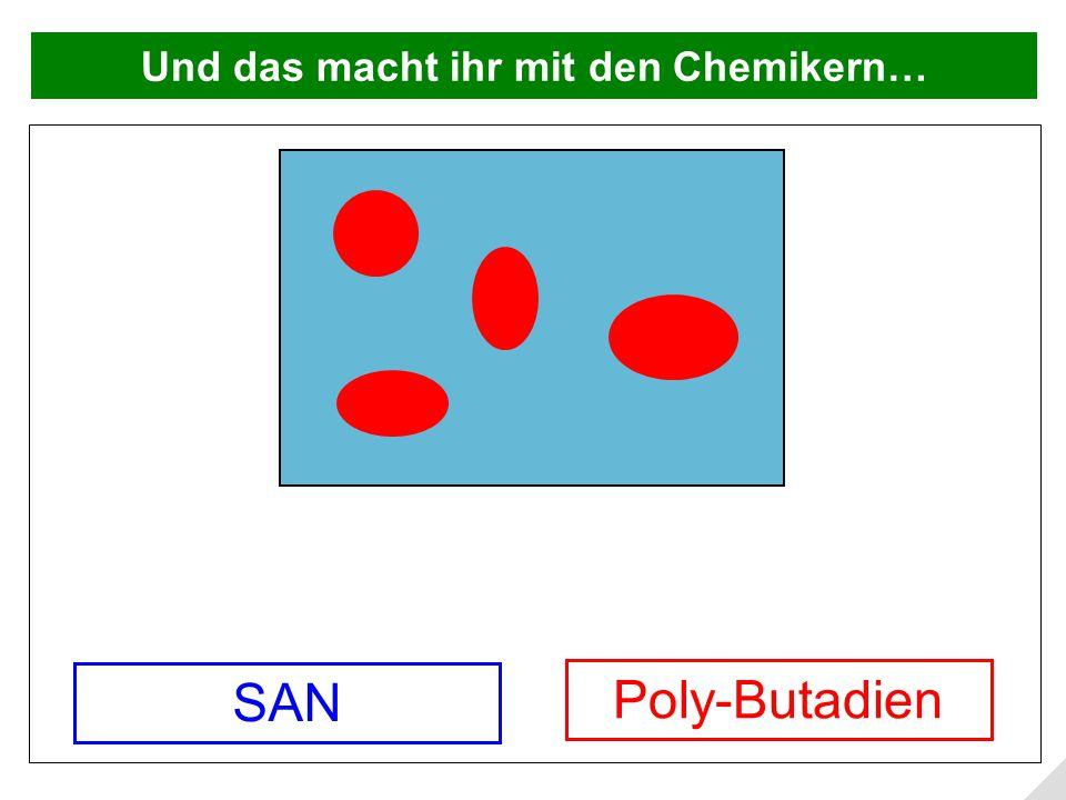Und das macht ihr mit den Chemikern… Poly-Butadien SAN