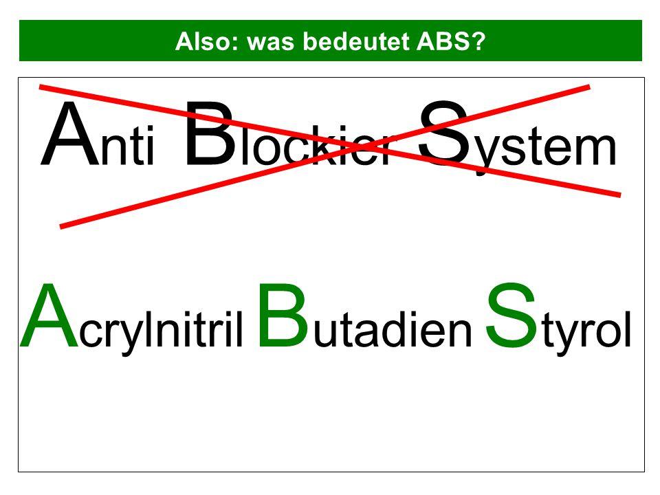 Also: was bedeutet ABS? A nti B lockier S ystem A crylnitril B utadien S tyrol