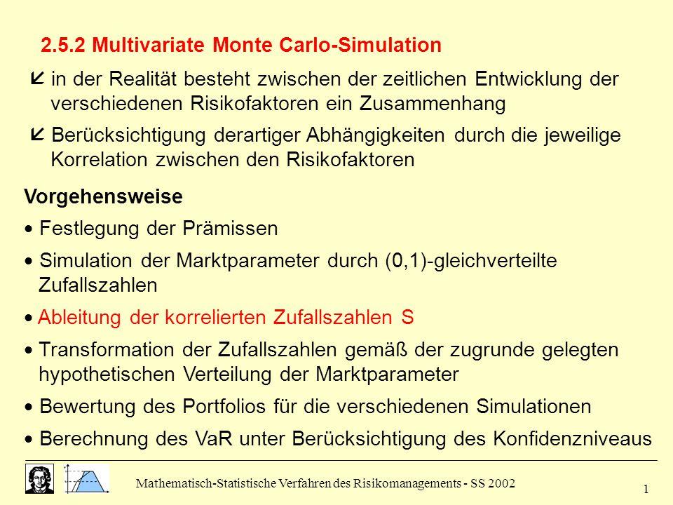 Mathematisch-Statistische Verfahren des Risikomanagements - SS 2002 2 Ableitung der korrelierten Zufallszahlen S  gegeben: positiv semidefinite Varianz-Kovarianz-Matrix !.