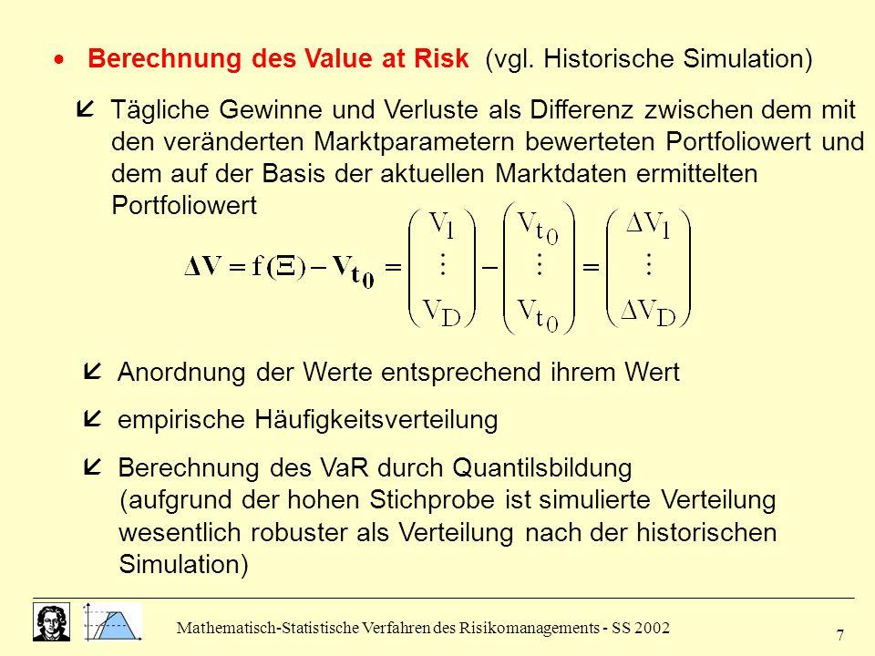 Mathematisch-Statistische Verfahren des Risikomanagements - SS 2002 8  hohe Zahl der Simulationen macht Schätzung des VaR wesentlich robuster Vor-/Nachteile  Verteilungsannahme wird vorausgesetzt, allerdings nicht auf Normalverteilung beschränkt  sehr hoher Rechenaufwand durch häufige Neubewertung des Portfolios  Verteilungsannahme aber nur für Risikofaktoren, nicht für die simulierten Wertveränderungen des Portfolios  Nichtlinearitäten der einzelnen Positionen werden voll berücksichtigt