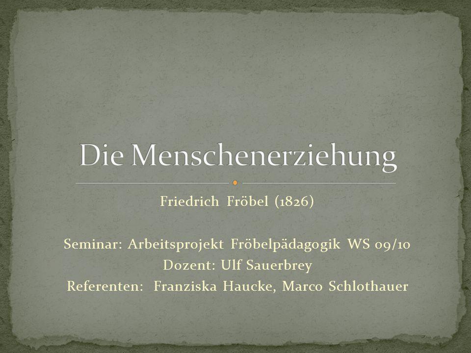 Friedrich Fröbel (1826) Seminar: Arbeitsprojekt Fröbelpädagogik WS 09/10 Dozent: Ulf Sauerbrey Referenten: Franziska Haucke, Marco Schlothauer