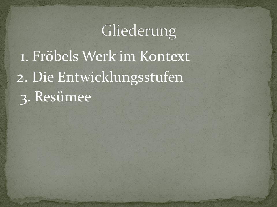 1. Fröbels Werk im Kontext 2. Die Entwicklungsstufen 3. Resümee