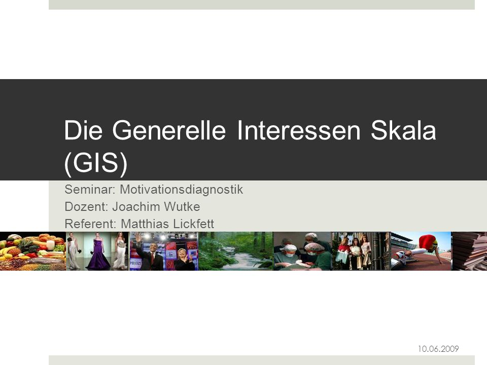 Die Generelle Interessen Skala (GIS) Seminar: Motivationsdiagnostik Dozent: Joachim Wutke Referent: Matthias Lickfett 10.06.2009