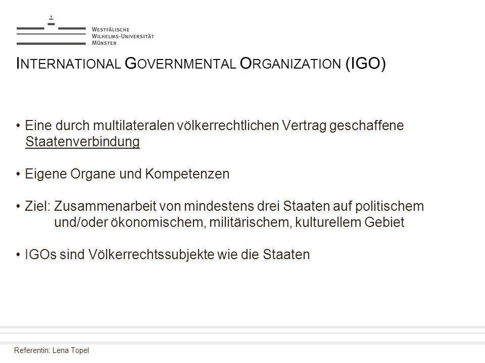 Referentin: Lena Topel I NTERNATIONAL G OVERNMENTAL O RGANIZATION (IGO) Eine durch multilateralen völkerrechtlichen Vertrag geschaffene Staatenverbind