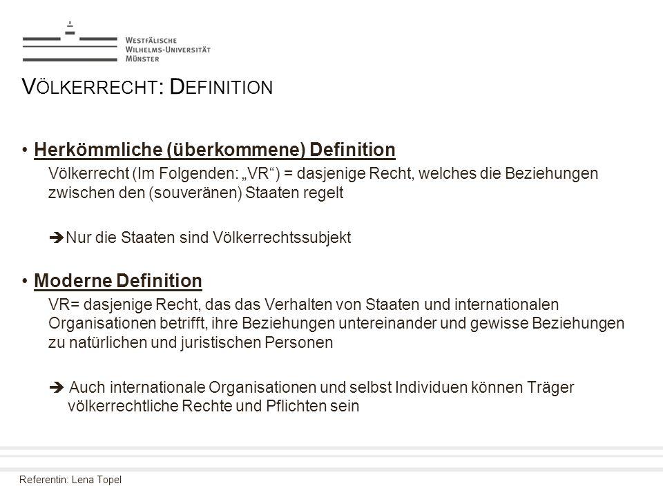 "Referentin: Lena Topel V ÖLKERRECHT : D EFINITION Herkömmliche (überkommene) Definition Völkerrecht (Im Folgenden: ""VR"") = dasjenige Recht, welches di"