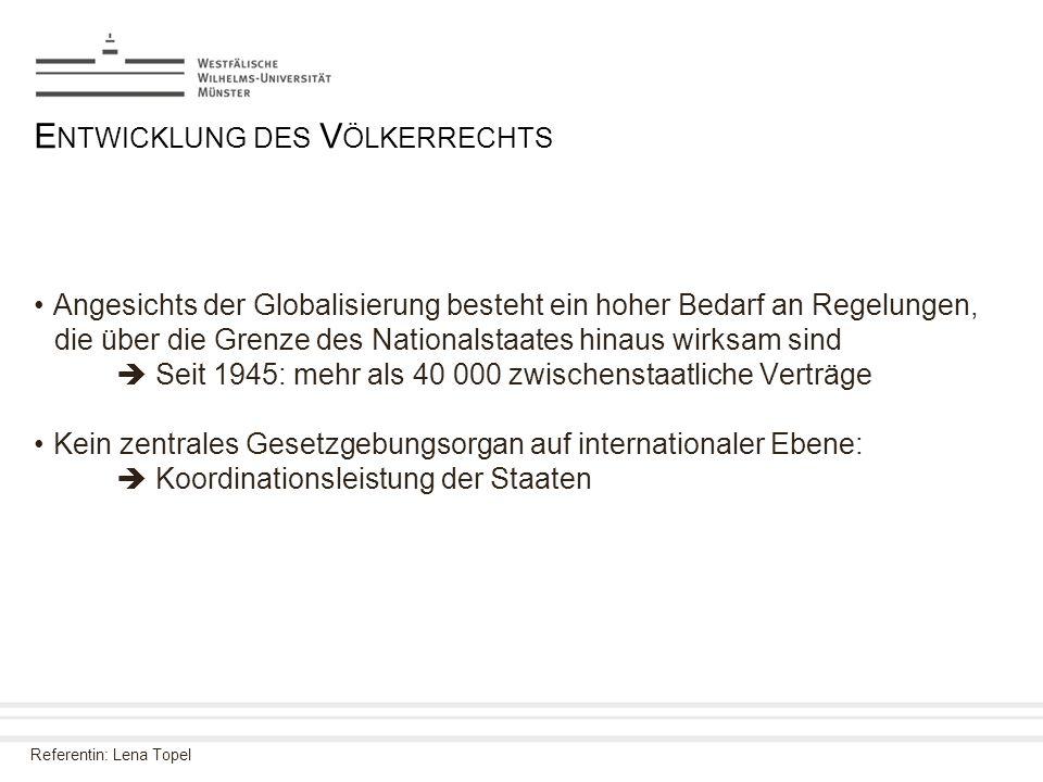 Referentin: Lena Topel E NTWICKLUNG DES V ÖLKERRECHTS Angesichts der Globalisierung besteht ein hoher Bedarf an Regelungen, die über die Grenze des Na