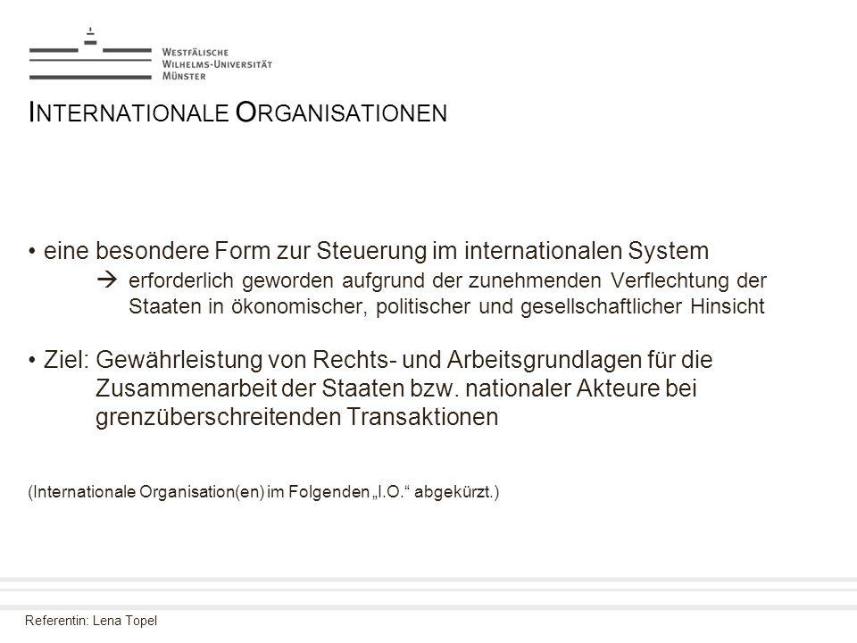 Referentin: Lena Topel I NTERNATIONALE O RGANISATIONEN eine besondere Form zur Steuerung im internationalen System  erforderlich geworden aufgrund de