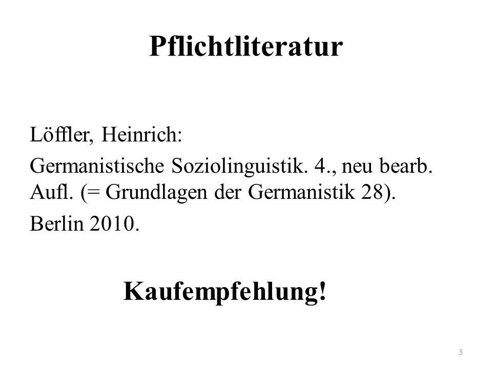 Pflichtliteratur Löffler, Heinrich: Germanistische Soziolinguistik. 4., neu bearb. Aufl. (= Grundlagen der Germanistik 28). Berlin 2010. Kaufempfehlun