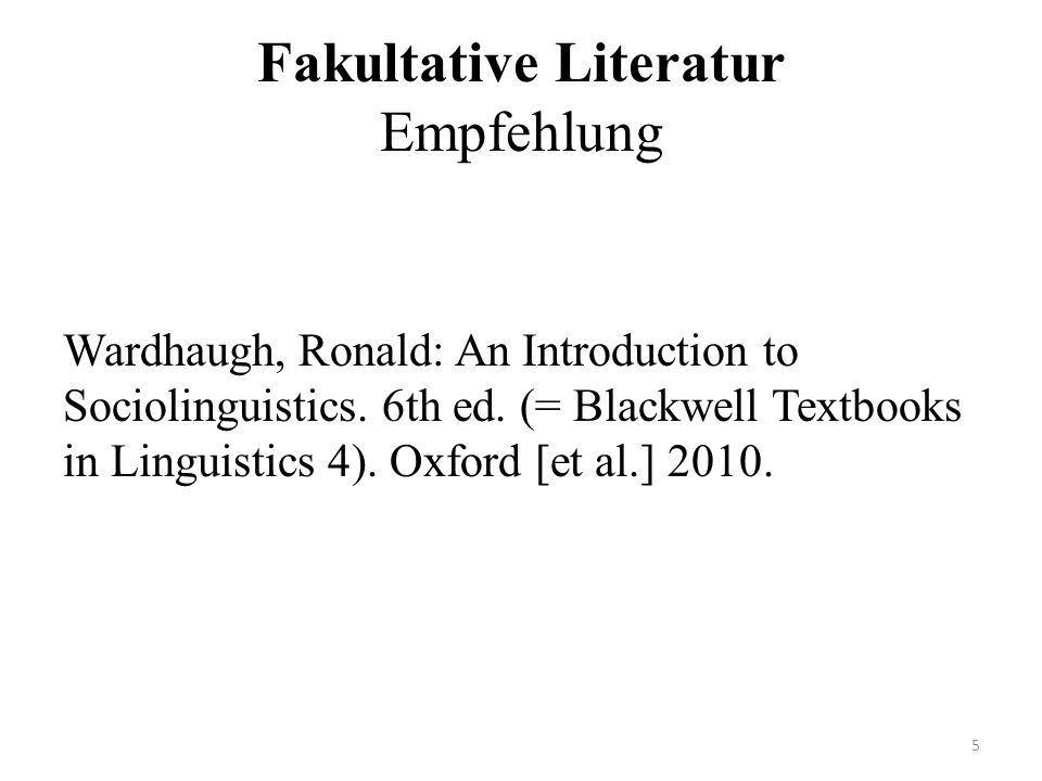 Fakultative Literatur Empfehlung Wardhaugh, Ronald: An Introduction to Sociolinguistics.