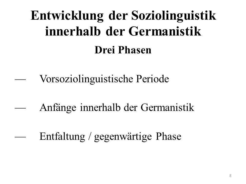 Entwicklung der Soziolinguistik innerhalb der Germanistik Drei Phasen —Vorsoziolinguistische Periode —Anfänge innerhalb der Germanistik —Entfaltung / gegenwärtige Phase 8