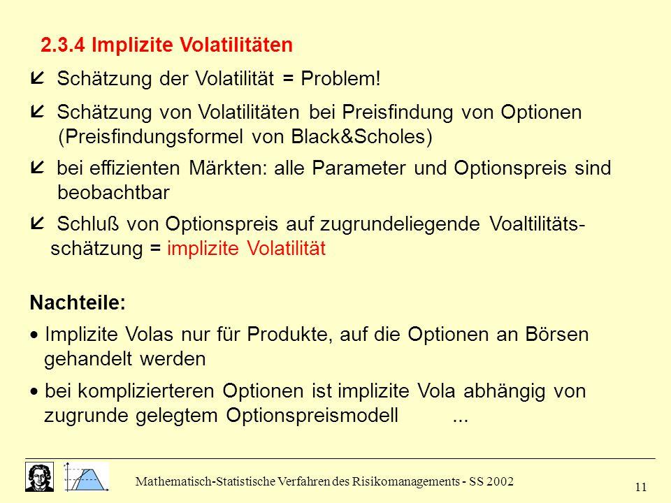 Mathematisch-Statistische Verfahren des Risikomanagements - SS 2002 11 2.3.4 Implizite Volatilitäten  Schätzung der Volatilität = Problem!  Schätzun