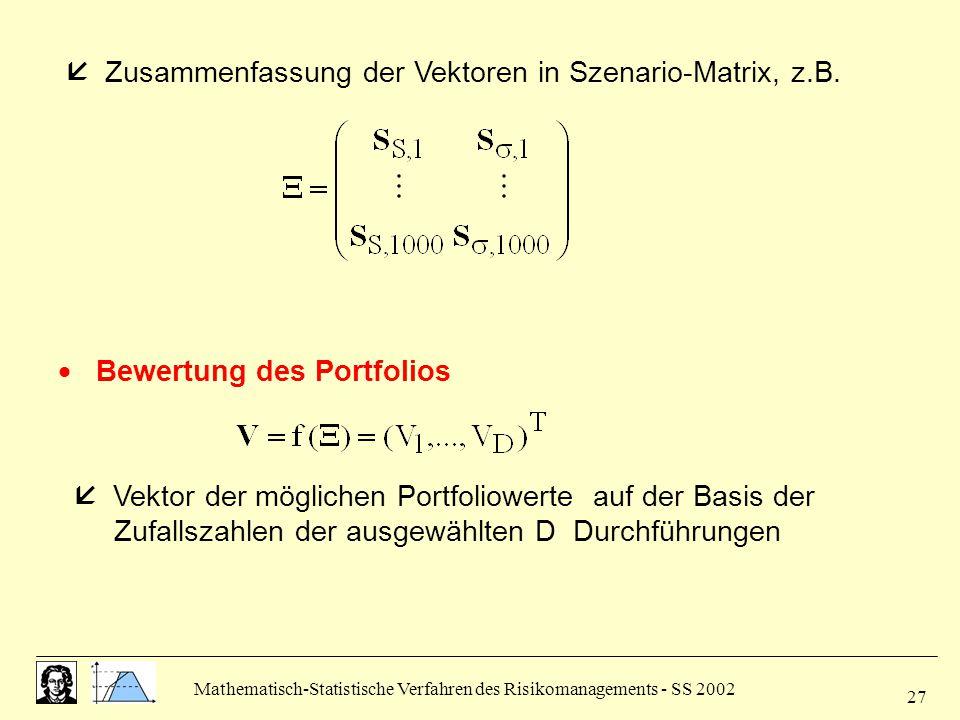 Mathematisch-Statistische Verfahren des Risikomanagements - SS 2002 27  Zusammenfassung der Vektoren in Szenario-Matrix, z.B.  Bewertung des Portfol