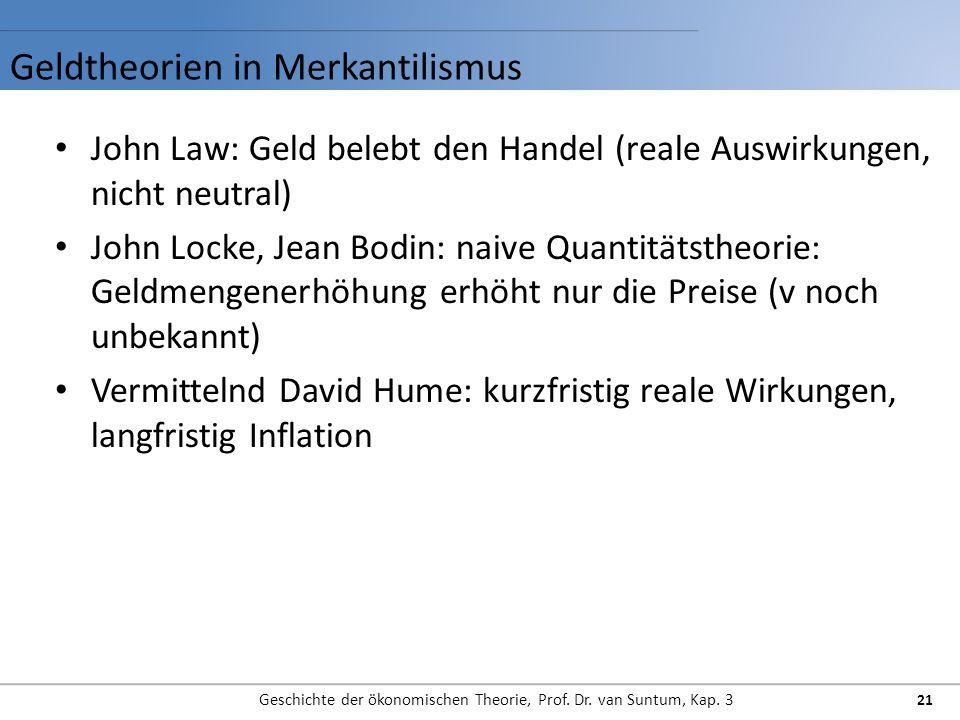 Geldtheorien in Merkantilismus Geschichte der ökonomischen Theorie, Prof. Dr. van Suntum, Kap. 3 21 John Law: Geld belebt den Handel (reale Auswirkung