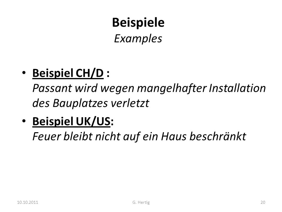 10.10.2011 Beispiele Examples Beispiel CH/D : Passant wird wegen mangelhafter Installation des Bauplatzes verletzt Beispiel UK/US: Feuer bleibt nicht auf ein Haus beschränkt 20G.