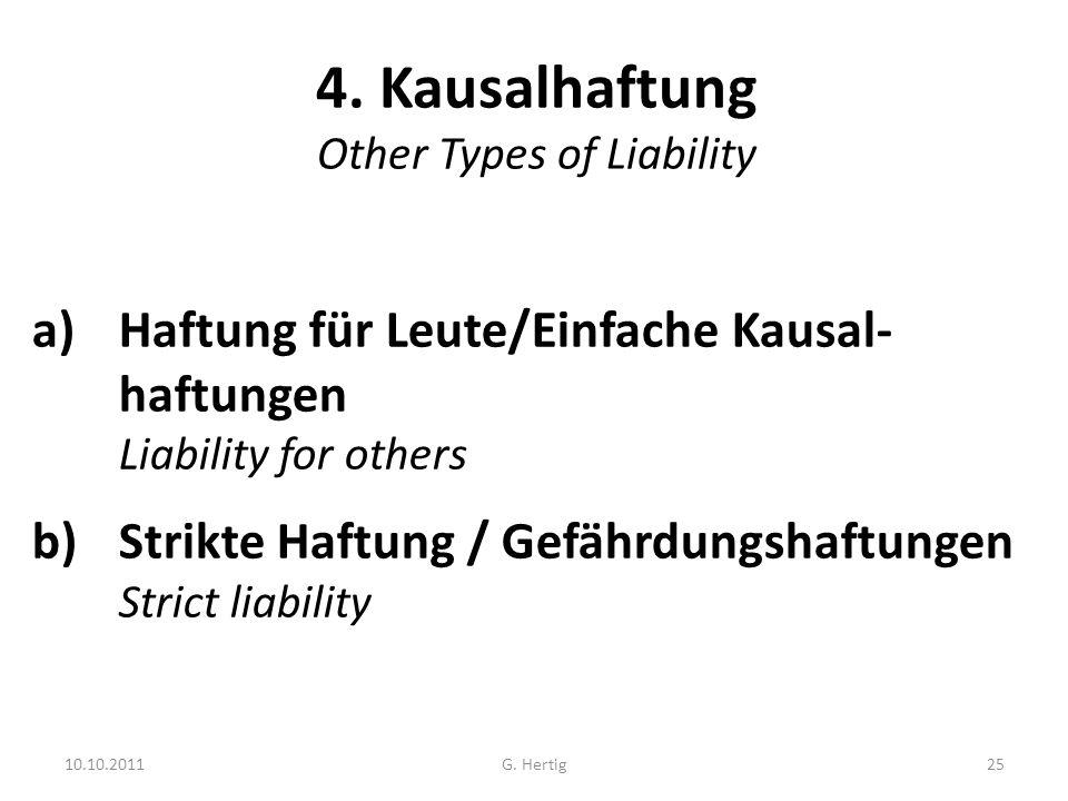 10.10.2011 4. Kausalhaftung Other Types of Liability a)Haftung für Leute/Einfache Kausal- haftungen Liability for others b)Strikte Haftung / Gefährdun