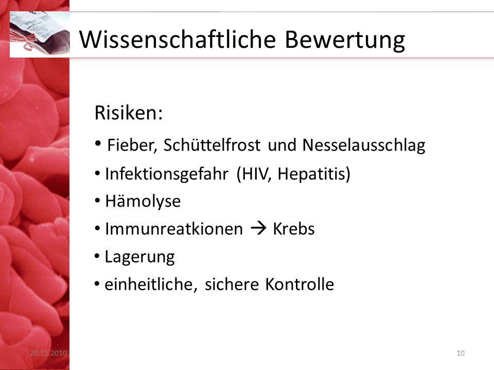 Wissenschaftliche Bewertung Risiken: Fieber, Schüttelfrost und Nesselausschlag Infektionsgefahr (HIV, Hepatitis) Hämolyse Immunreatkionen  Krebs Lagerung einheitliche, sichere Kontrolle 1020.12.2010